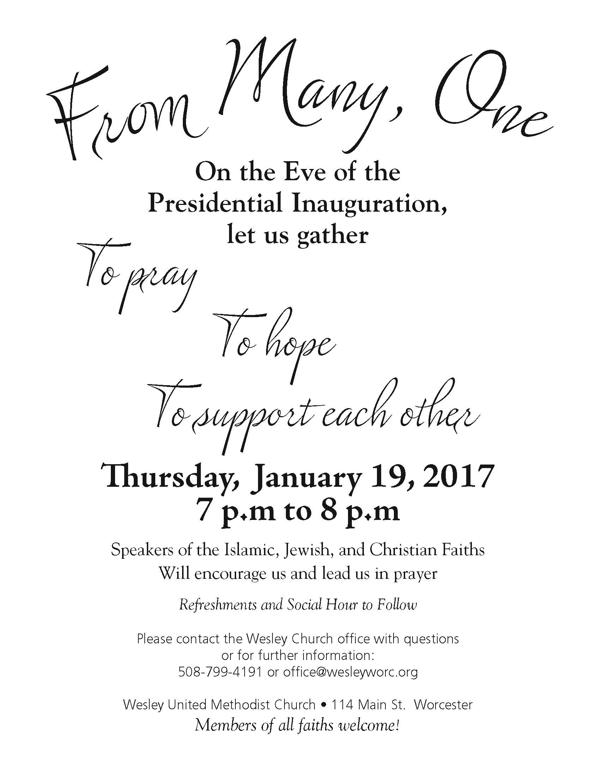 On the Eve of the Presidential Inauguration, let us gather   To pray   To hope   To support each other Thursday,	January 19, 2017 7 p.m to 8 p.m Speakers of the Islamic, Jewish, and Christian Faiths Will encourage us and lead us in prayer Refreshments and Social Hour to Follow  Please contact the Wesley Church office with questions or for further information: 508-799-4191 or office@wesleyworc.org  Wesley United Methodist Church • 114 Main St. Worcester Members of all faiths welcome!